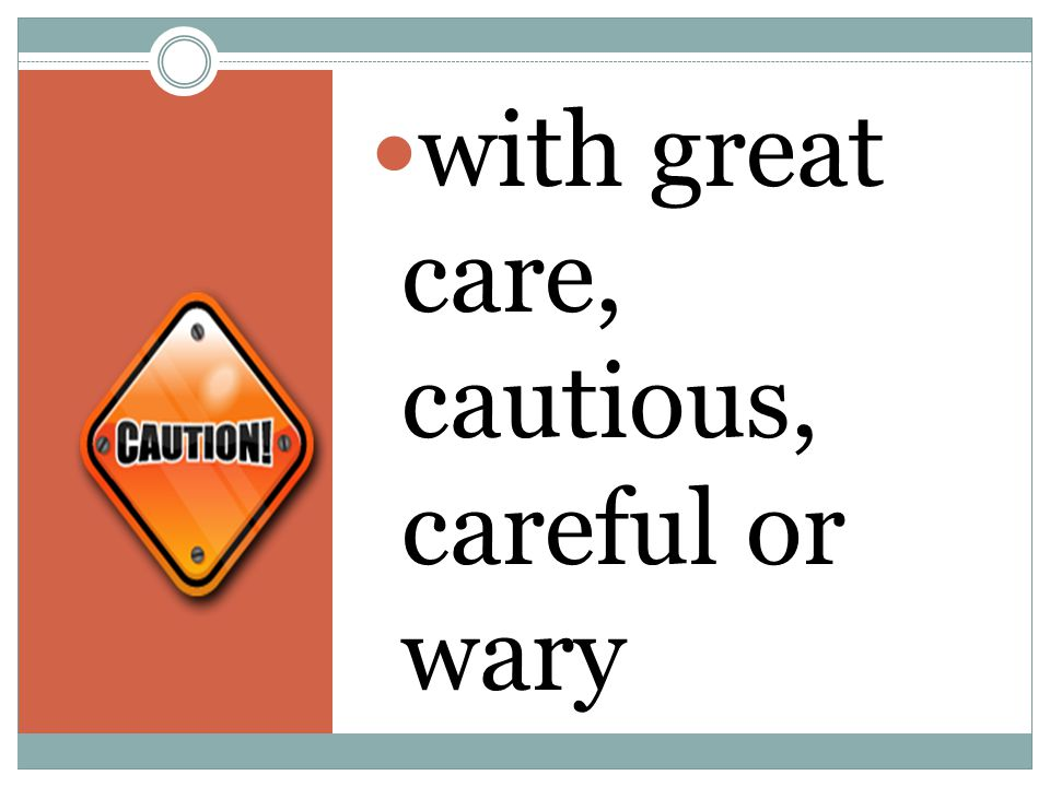 with great care, cautious, careful or wary