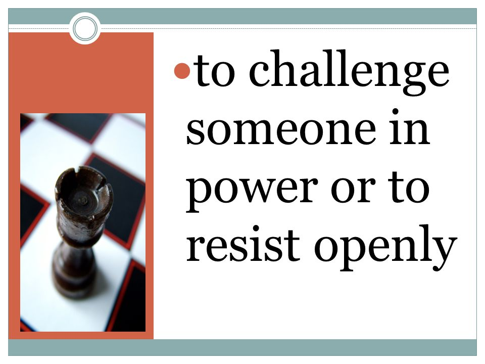 to challenge someone in power or to resist openly