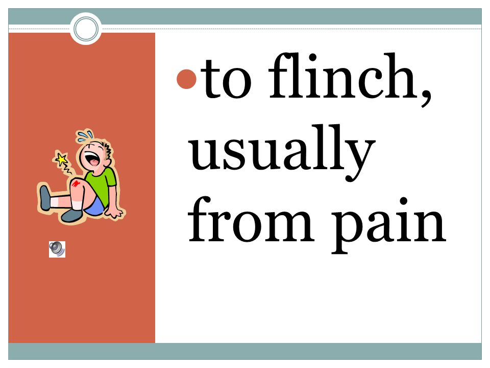 to flinch, usually from pain