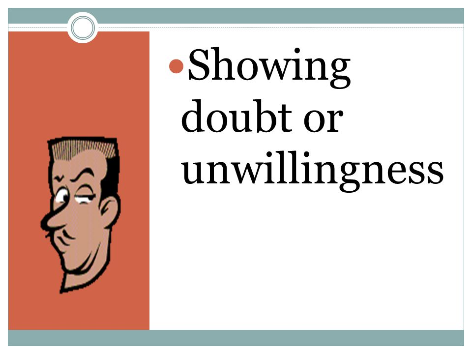Showing doubt or unwillingness
