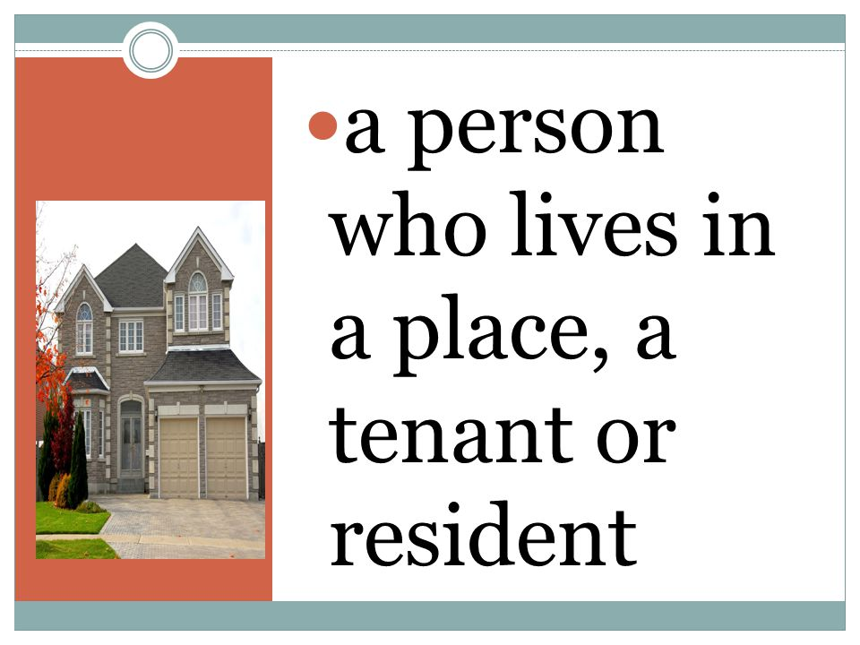 a person who lives in a place, a tenant or resident
