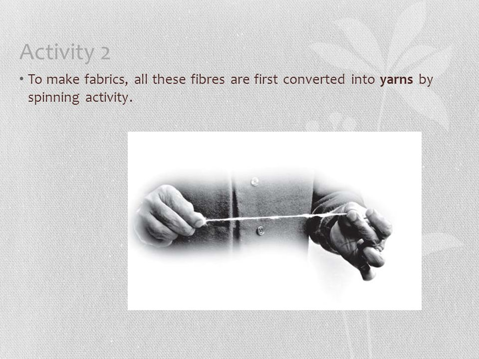 Activity 2 To make fabrics, all these fibres are first converted into yarns by spinning activity.