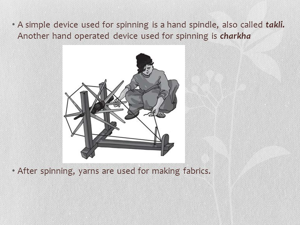 A simple device used for spinning is a hand spindle, also called takli
