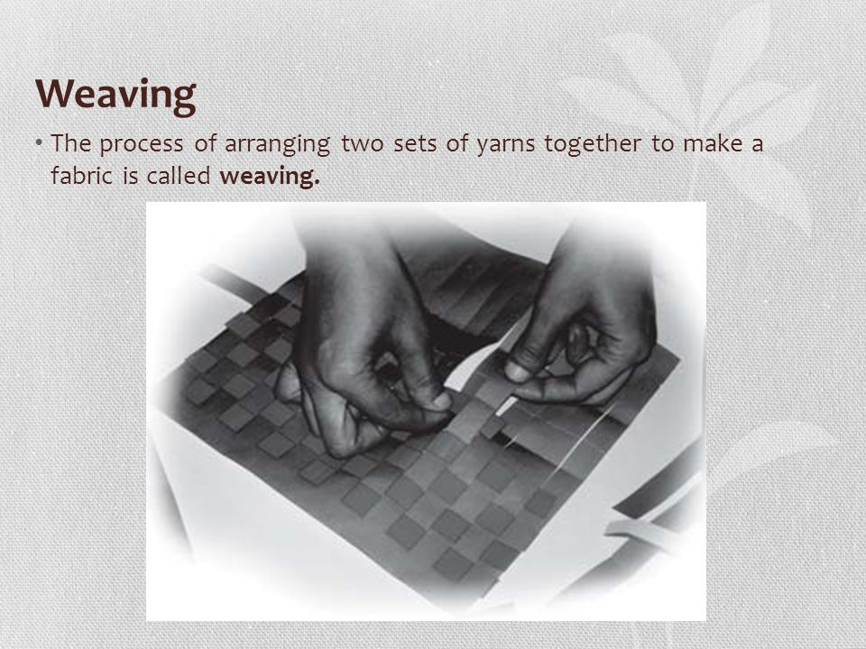Weaving The process of arranging two sets of yarns together to make a fabric is called weaving.