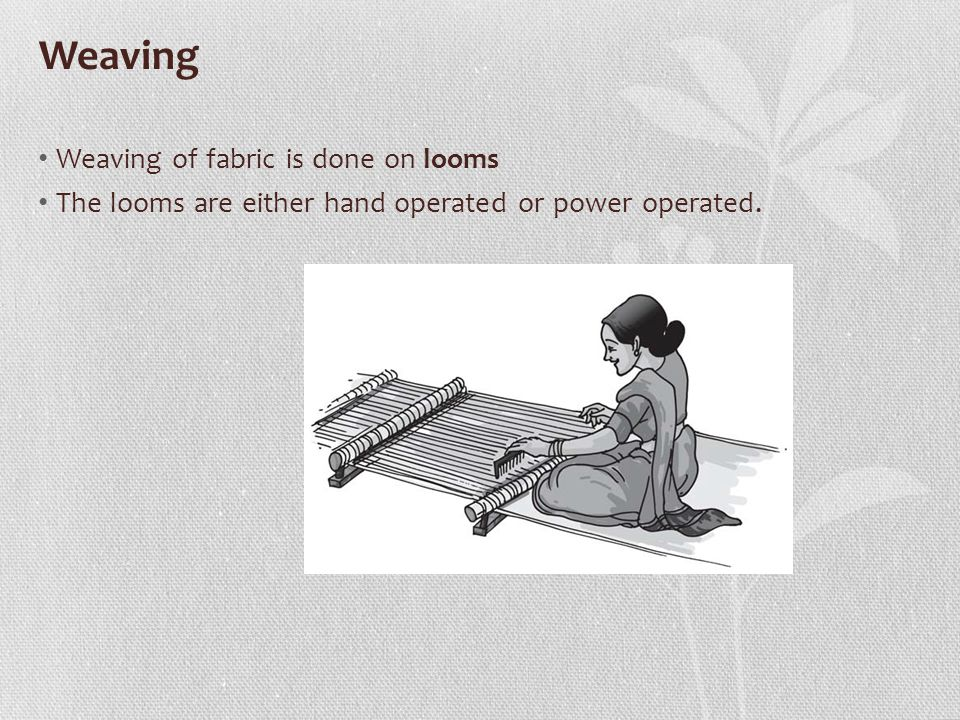 Weaving Weaving of fabric is done on looms