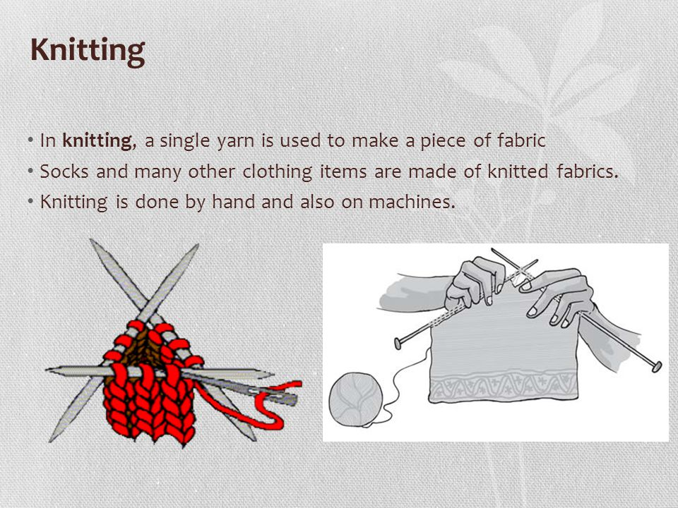 Knitting In knitting, a single yarn is used to make a piece of fabric
