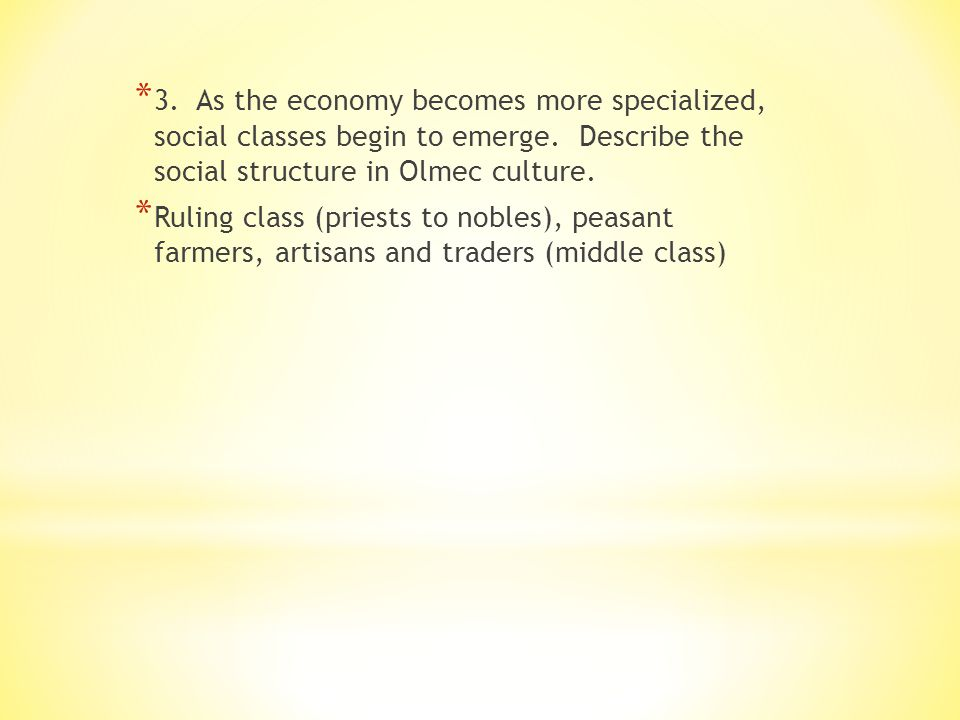 3. As the economy becomes more specialized, social classes begin to emerge. Describe the social structure in Olmec culture.