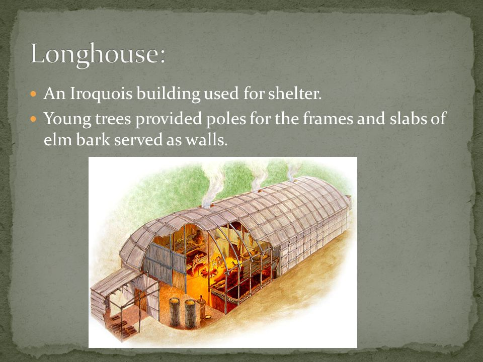 Longhouse: An Iroquois building used for shelter.