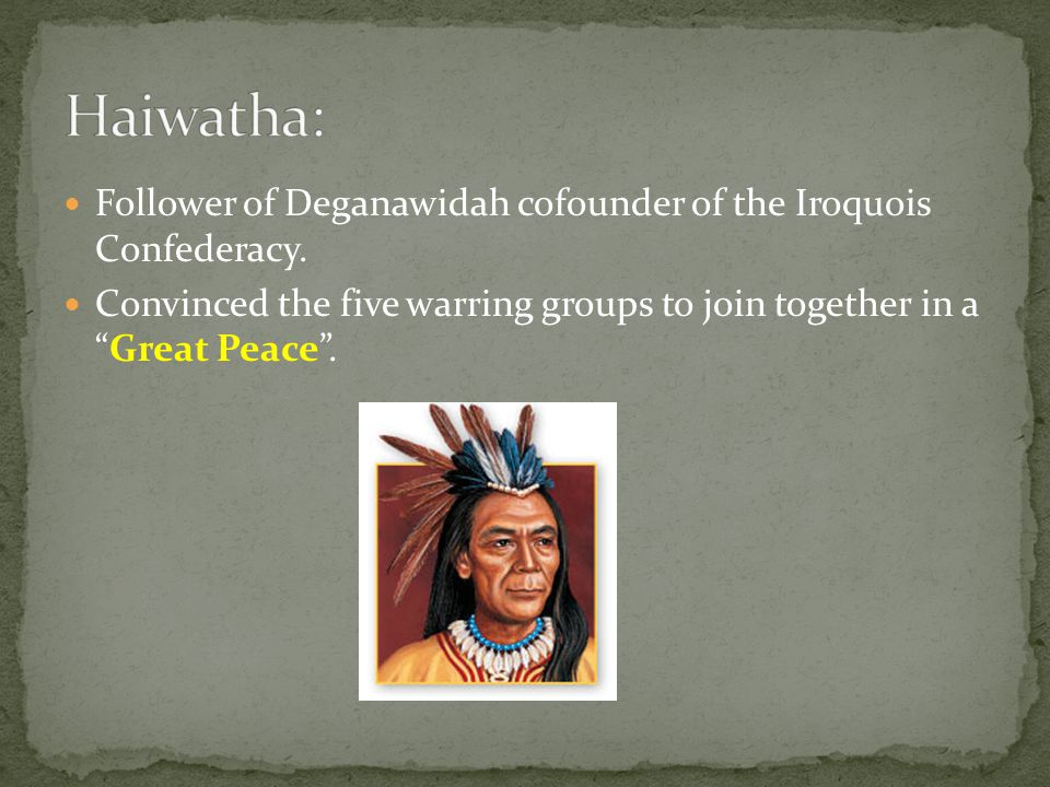Haiwatha: Follower of Deganawidah cofounder of the Iroquois Confederacy.