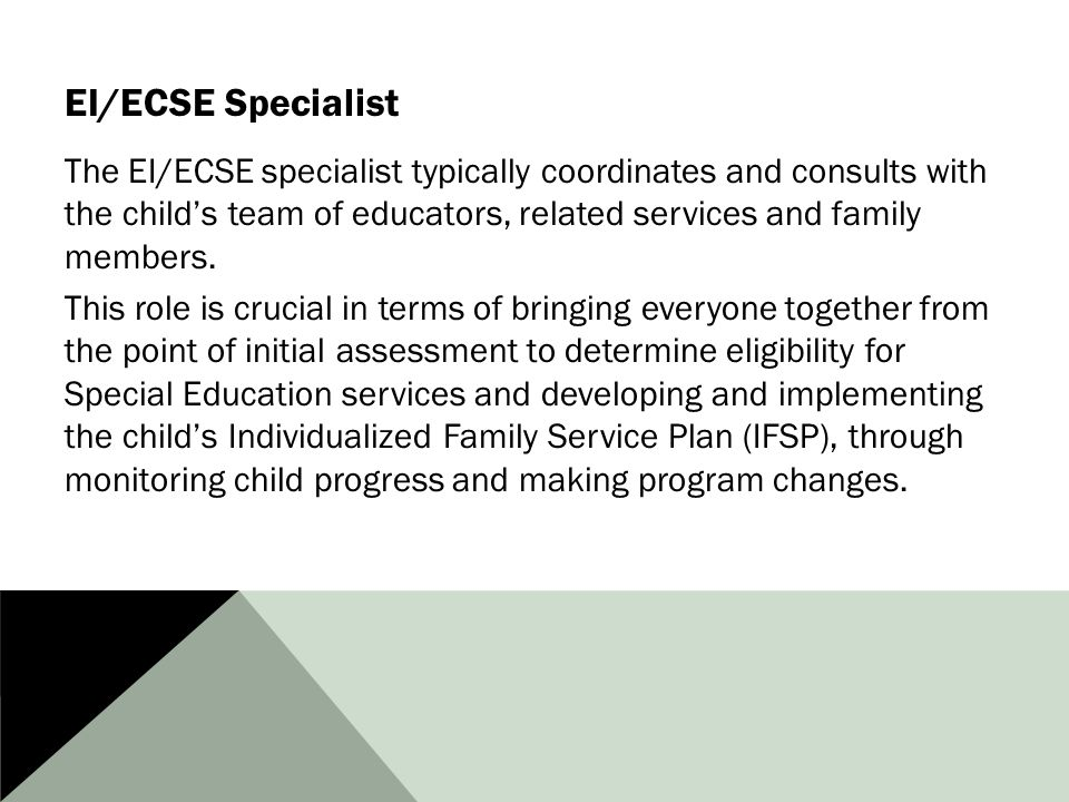 EI/ECSE Specialist The EI/ECSE specialist typically coordinates and consults with the child's team of educators, related services and family members.