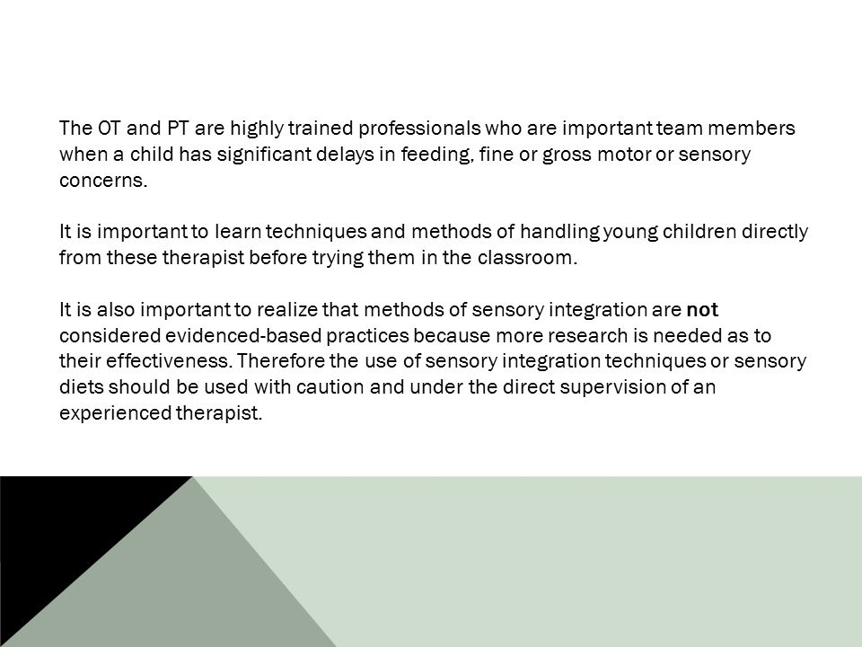 The OT and PT are highly trained professionals who are important team members when a child has significant delays in feeding, fine or gross motor or sensory concerns.