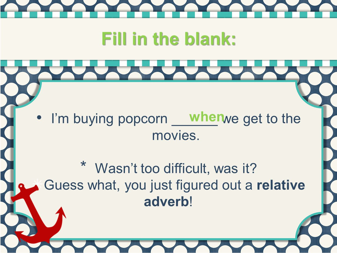 Fill in the blank: when. I'm buying popcorn ______ we get to the movies. Wasn't too difficult, was it