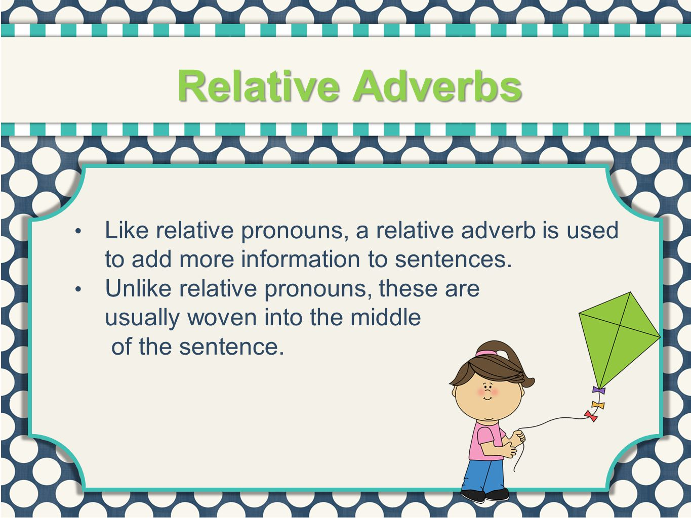 Relative Adverbs Like relative pronouns, a relative adverb is used to add more information to sentences.