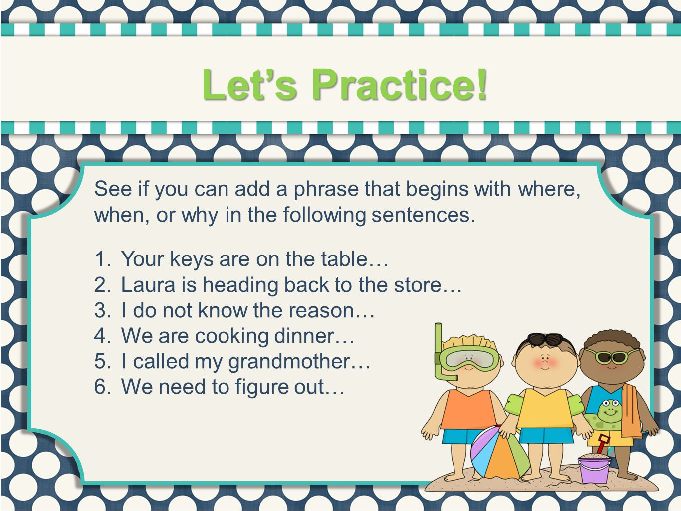 Let's Practice! See if you can add a phrase that begins with where, when, or why in the following sentences.