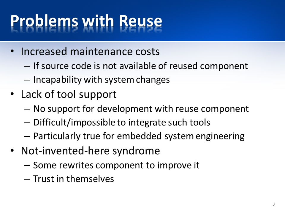 Problems with Reuse Increased maintenance costs Lack of tool support