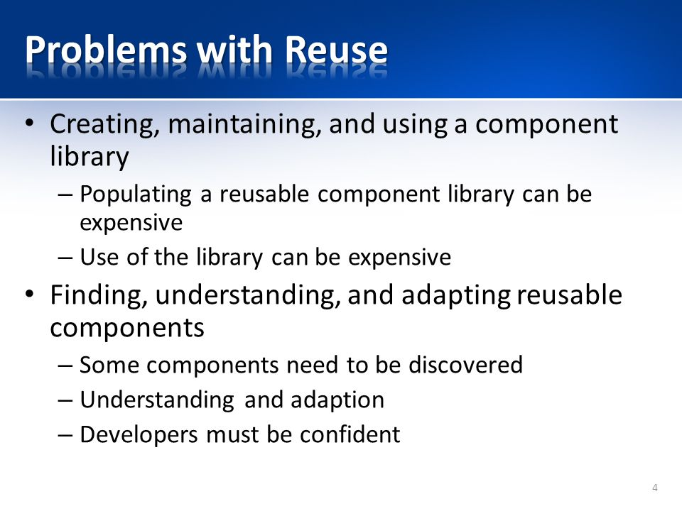 Problems with Reuse Creating, maintaining, and using a component library. Populating a reusable component library can be expensive.
