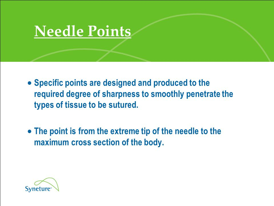 Needle Points Specific points are designed and produced to the required degree of sharpness to smoothly penetrate the types of tissue to be sutured.