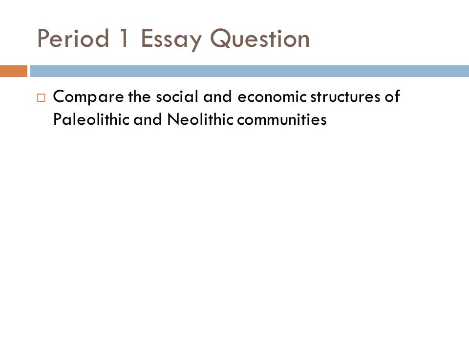 Period 1 Essay Question Compare the social and economic structures of Paleolithic and Neolithic communities.