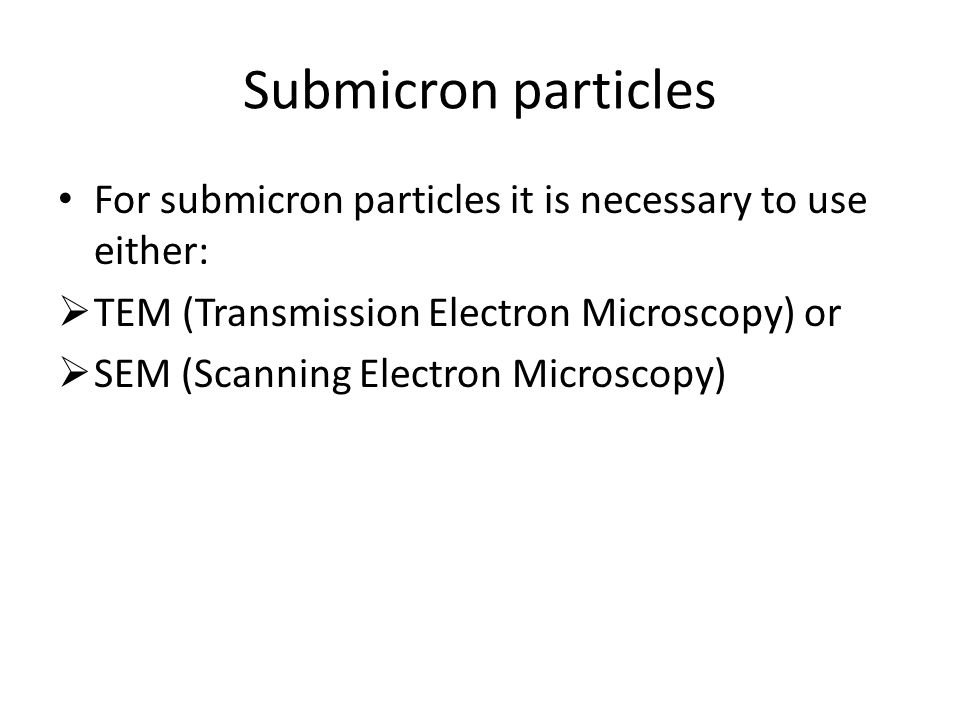 Submicron particles For submicron particles it is necessary to use either: TEM (Transmission Electron Microscopy) or.