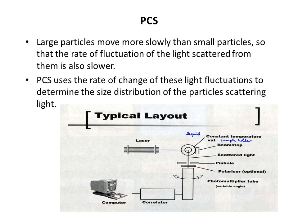 PCS Large particles move more slowly than small particles, so that the rate of fluctuation of the light scattered from them is also slower.