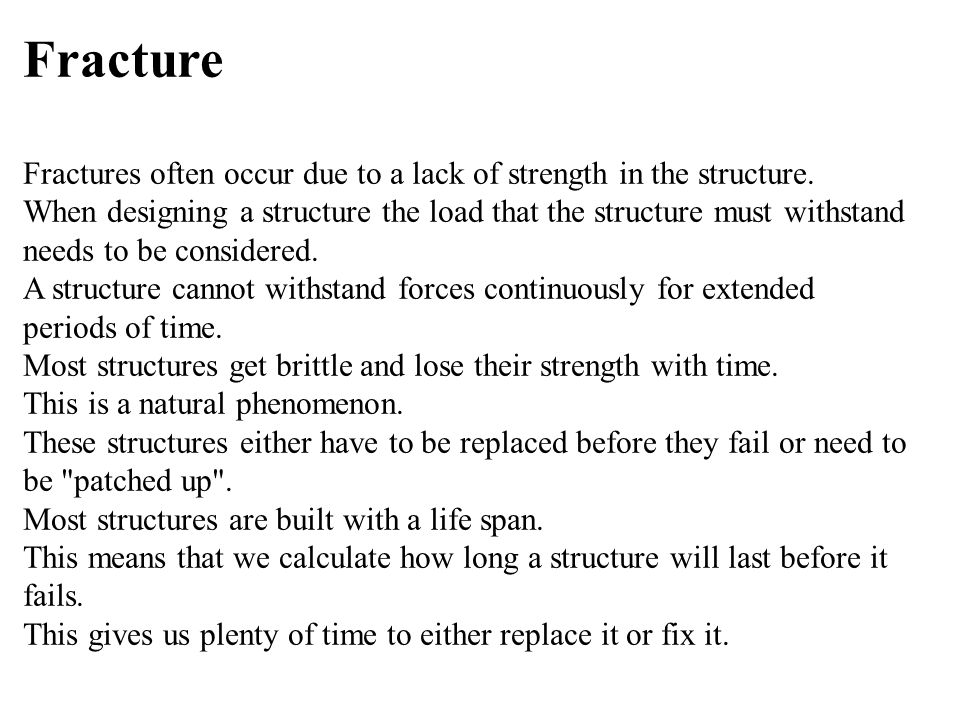 Fracture Fractures often occur due to a lack of strength in the structure.