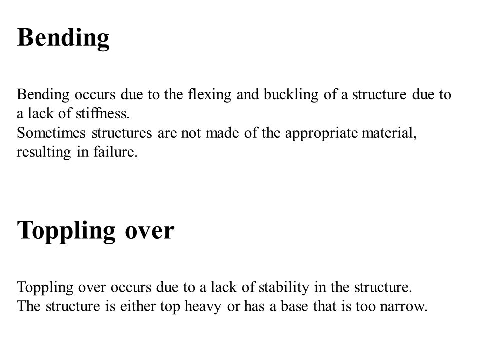 Bending Bending occurs due to the flexing and buckling of a structure due to a lack of stiffness.