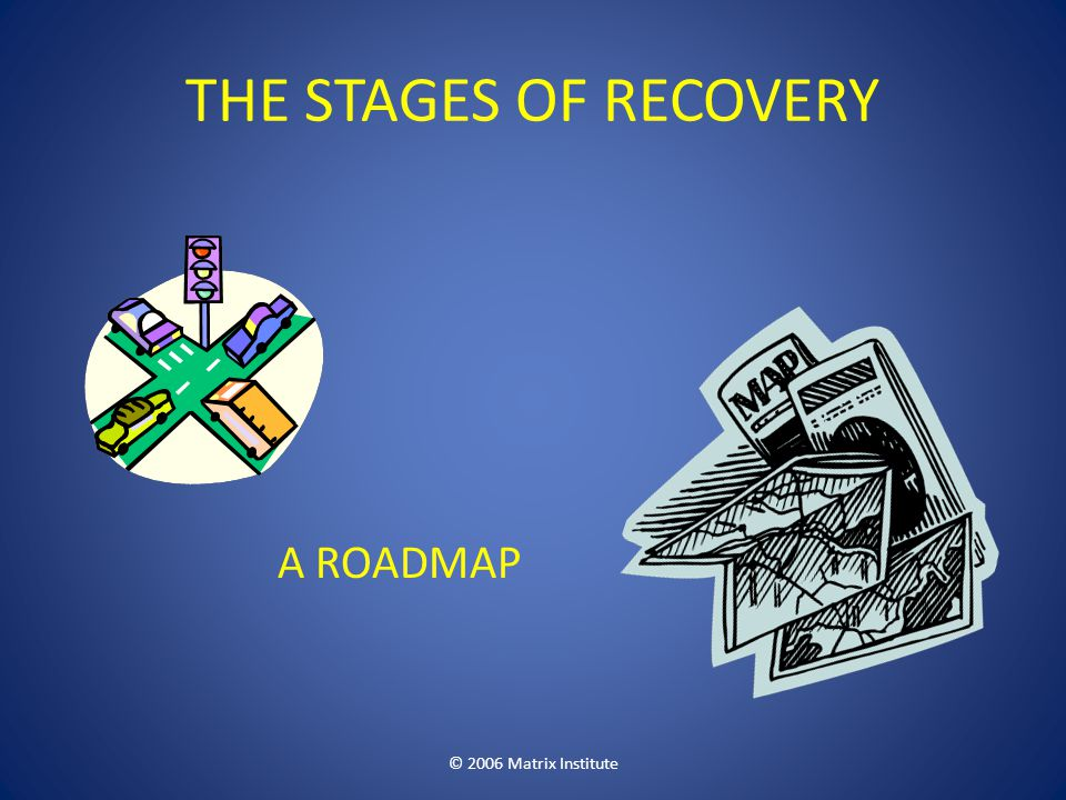 THE STAGES OF RECOVERY A ROADMAP © 2006 Matrix Institute