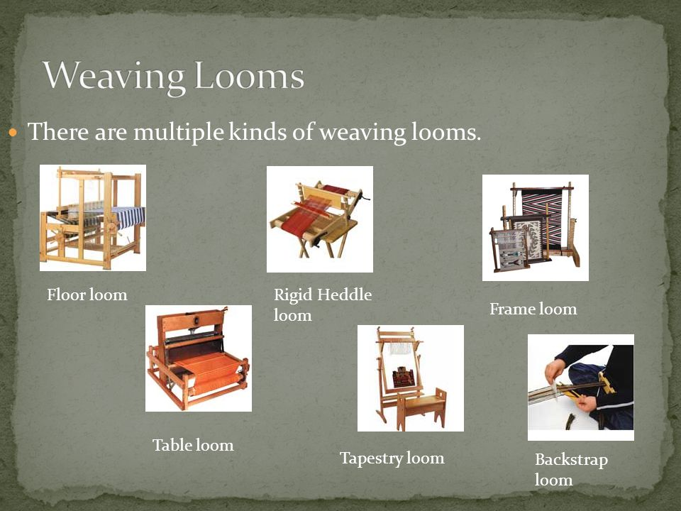 Weaving Looms There are multiple kinds of weaving looms. Floor loom