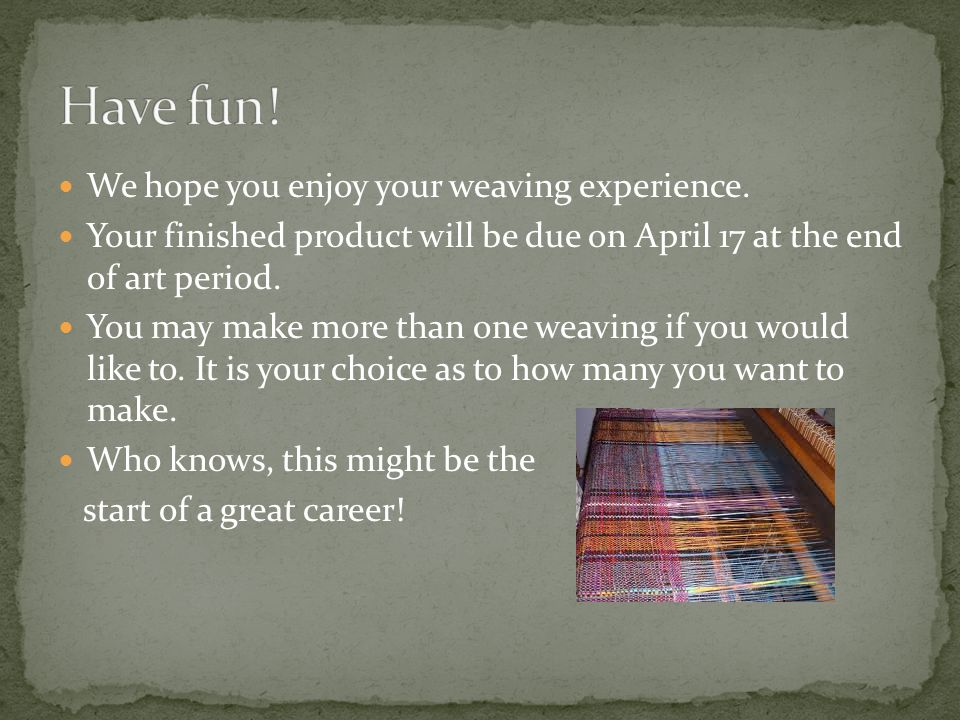 Have fun! We hope you enjoy your weaving experience.