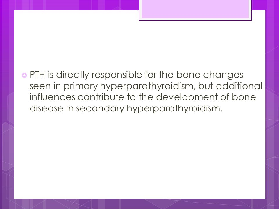PTH is directly responsible for the bone changes seen in primary hyperparathyroidism, but additional influences contribute to the development of bone disease in secondary hyperparathyroidism.