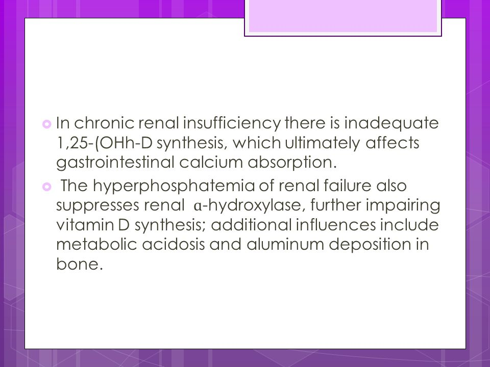 In chronic renal insufficiency there is inadequate 1,25-(OHh-D synthesis, which ultimately affects gastrointestinal calcium absorption.