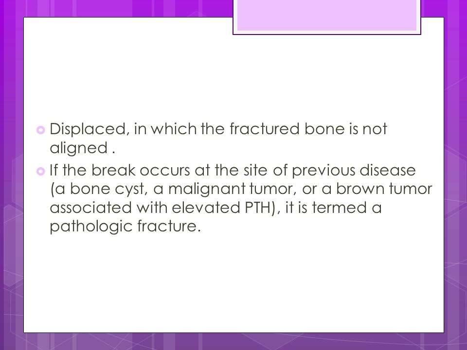 Displaced, in which the fractured bone is not aligned .