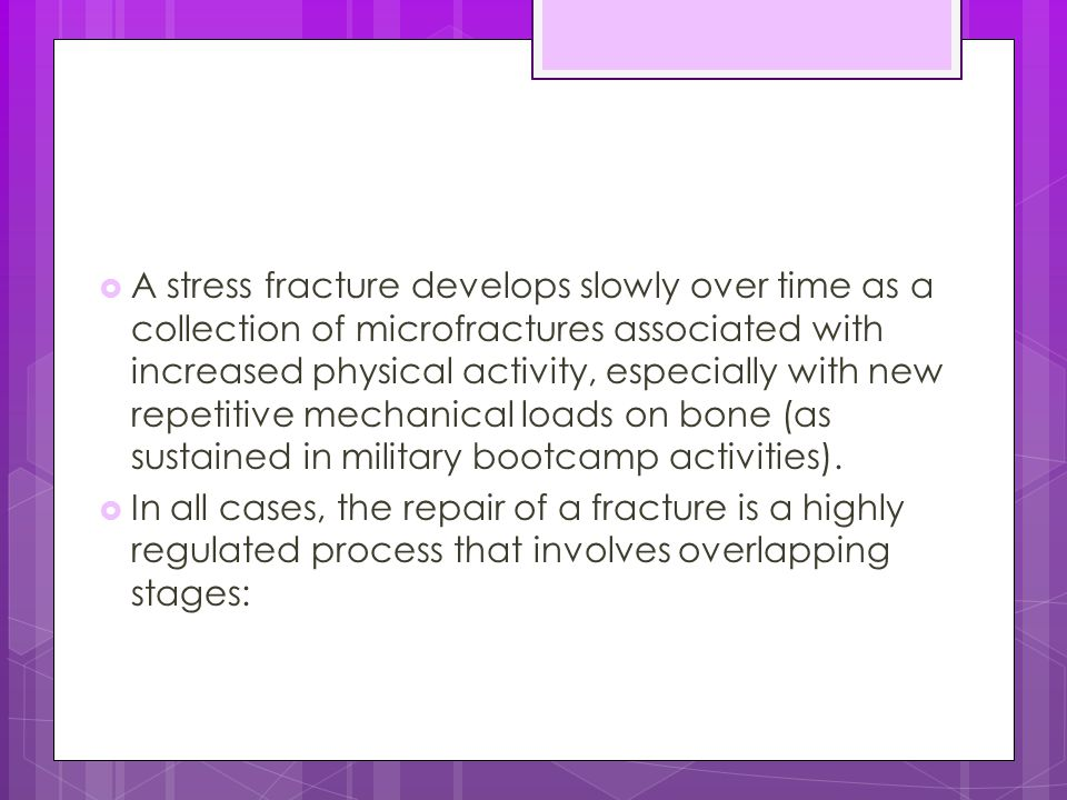 A stress fracture develops slowly over time as a collection of microfractures associated with increased physical activity, especially with new repetitive mechanical loads on bone (as sustained in military bootcamp activities).