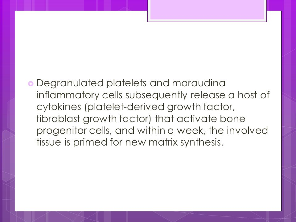 Degranulated platelets and maraudina inflammatory cells subsequently release a host of cytokines (platelet-derived growth factor, fibroblast growth factor) that activate bone progenitor cells, and within a week, the involved tissue is primed for new matrix synthesis.