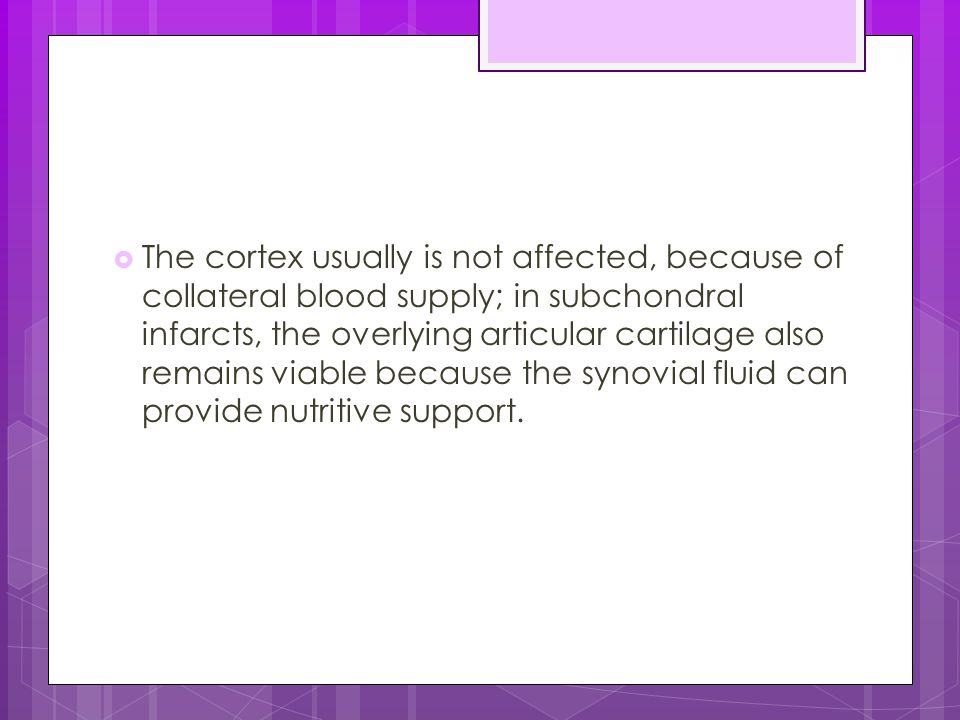 The cortex usually is not affected, because of collateral blood supply; in subchondral infarcts, the overlying articular cartilage also remains viable because the synovial fluid can provide nutritive support.