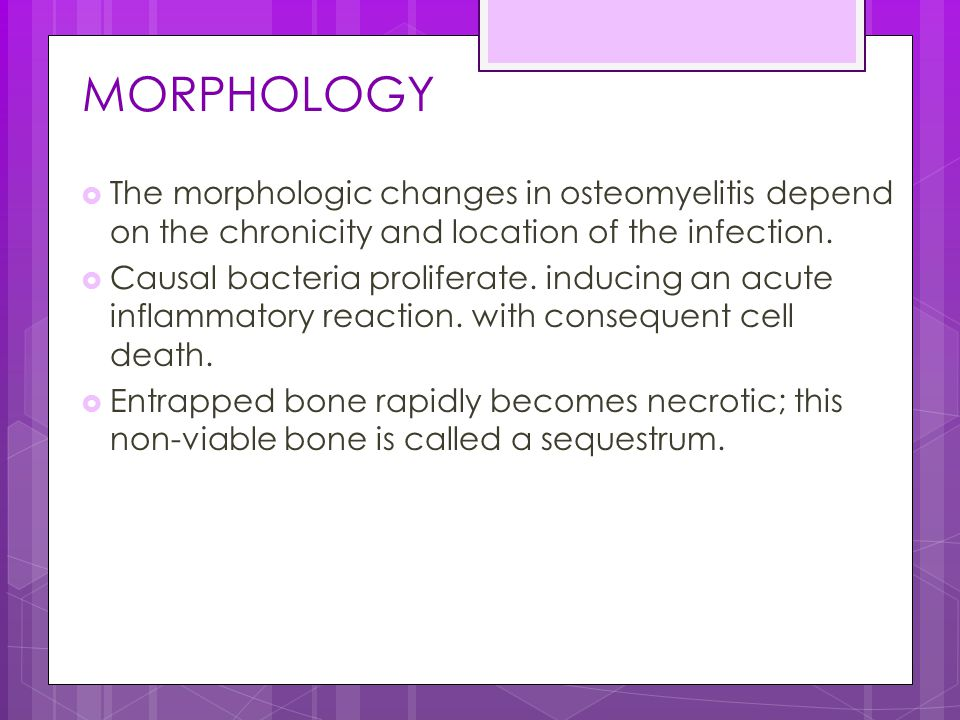 MORPHOLOGY The morphologic changes in osteomyelitis depend on the chronicity and location of the infection.