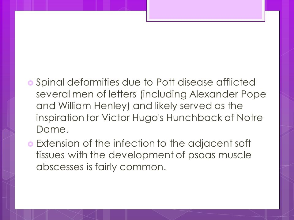 Spinal deformities due to Pott disease afflicted several men of letters (including Alexander Pope and William Henley) and likely served as the inspiration for Victor Hugo s Hunchback of Notre Dame.