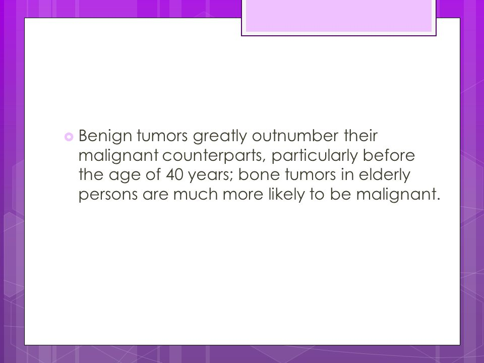 Benign tumors greatly outnumber their malignant counterparts, particularly before the age of 40 years; bone tumors in elderly persons are much more likely to be malignant.