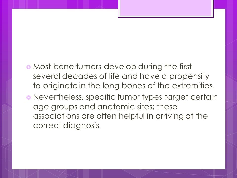 Most bone tumors develop during the first several decades of life and have a propensity to originate in the long bones of the extremities.