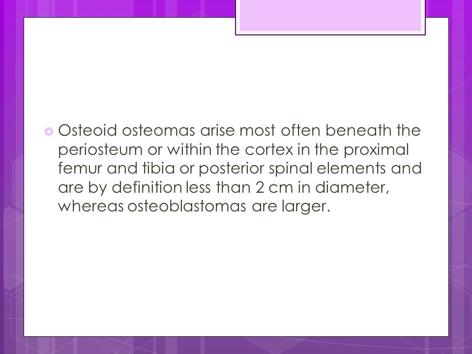Osteoid osteomas arise most often beneath the periosteum or within the cortex in the proximal femur and tibia or posterior spinal elements and are by definition less than 2 cm in diameter, whereas osteoblastomas are larger.