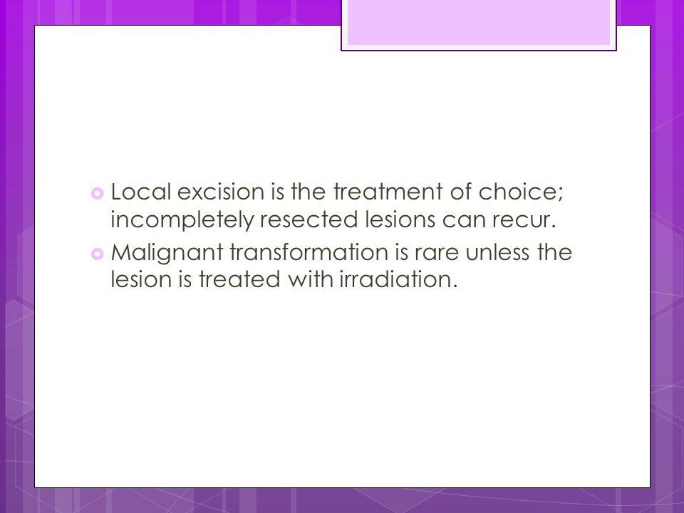 Local excision is the treatment of choice; incompletely resected lesions can recur.