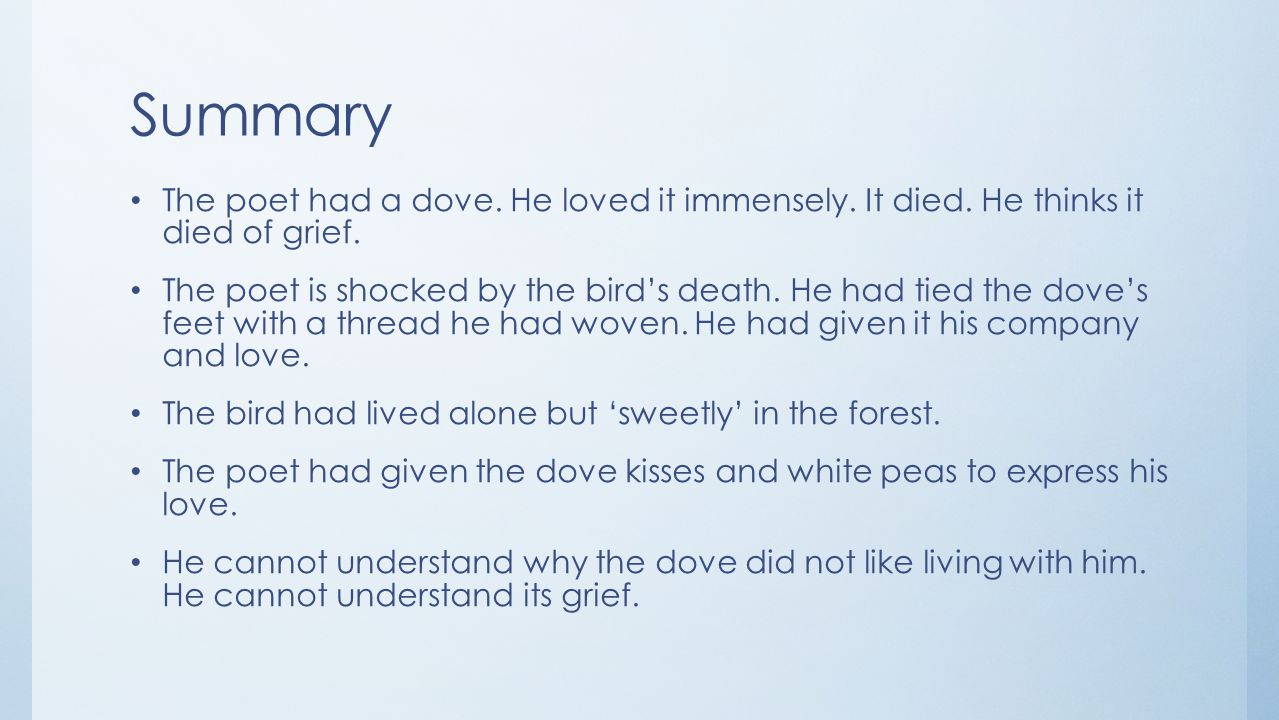 Summary The poet had a dove. He loved it immensely. It died. He thinks it died of grief.