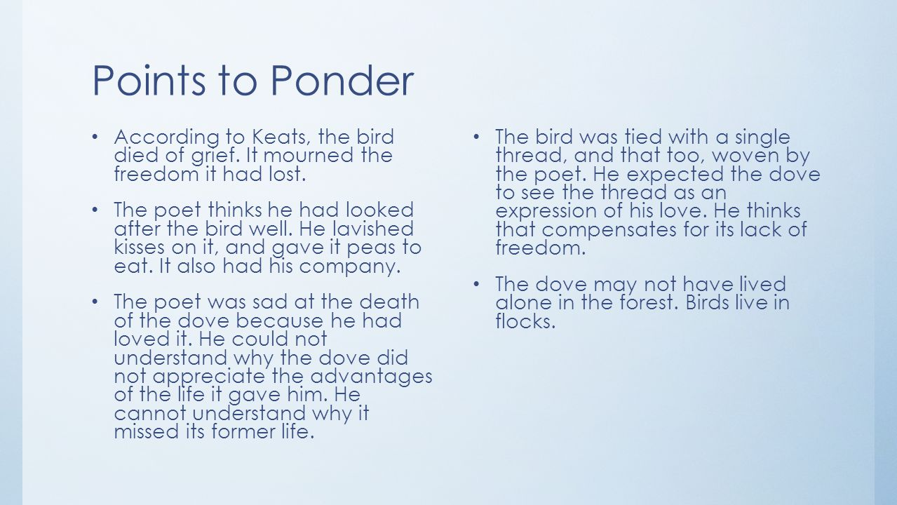 Points to Ponder According to Keats, the bird died of grief. It mourned the freedom it had lost.