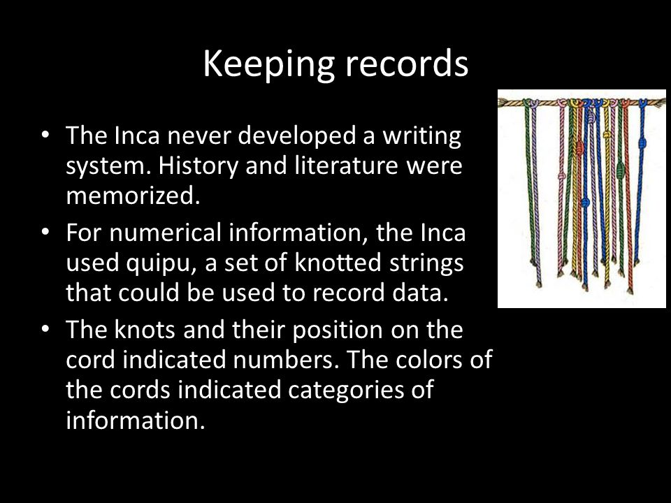 Keeping records The Inca never developed a writing system. History and literature were memorized.