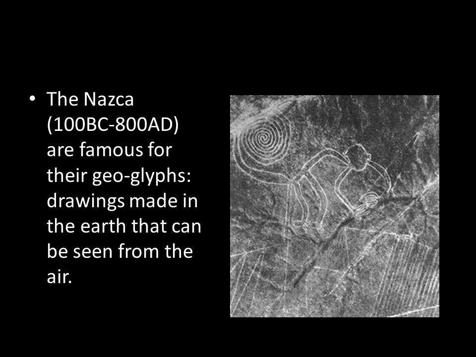 The Nazca (100BC-800AD) are famous for their geo-glyphs: drawings made in the earth that can be seen from the air.