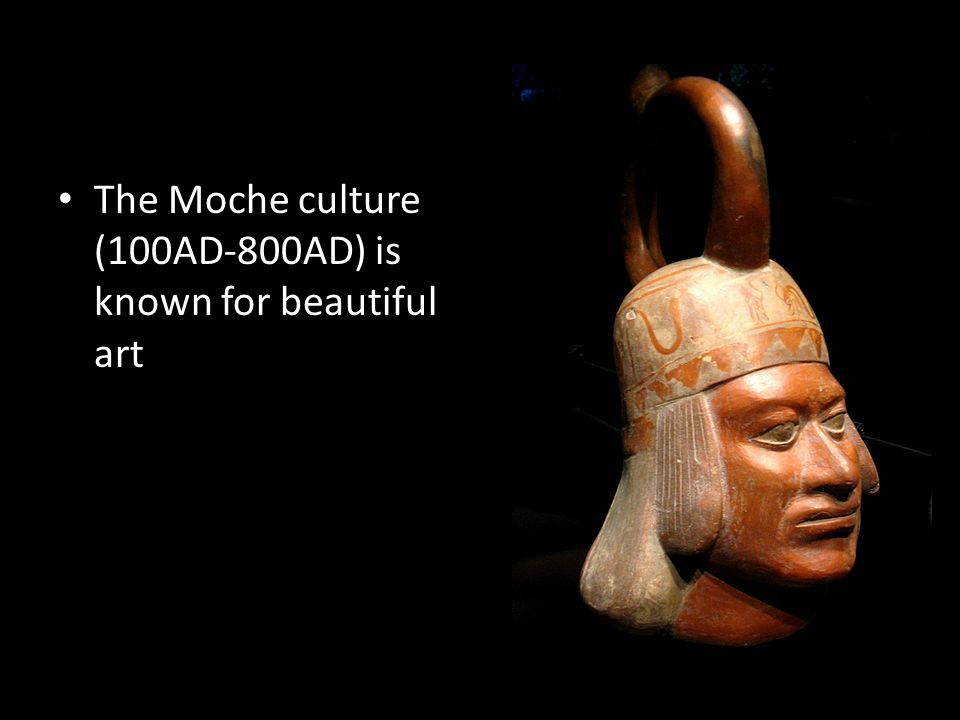 The Moche culture (100AD-800AD) is known for beautiful art