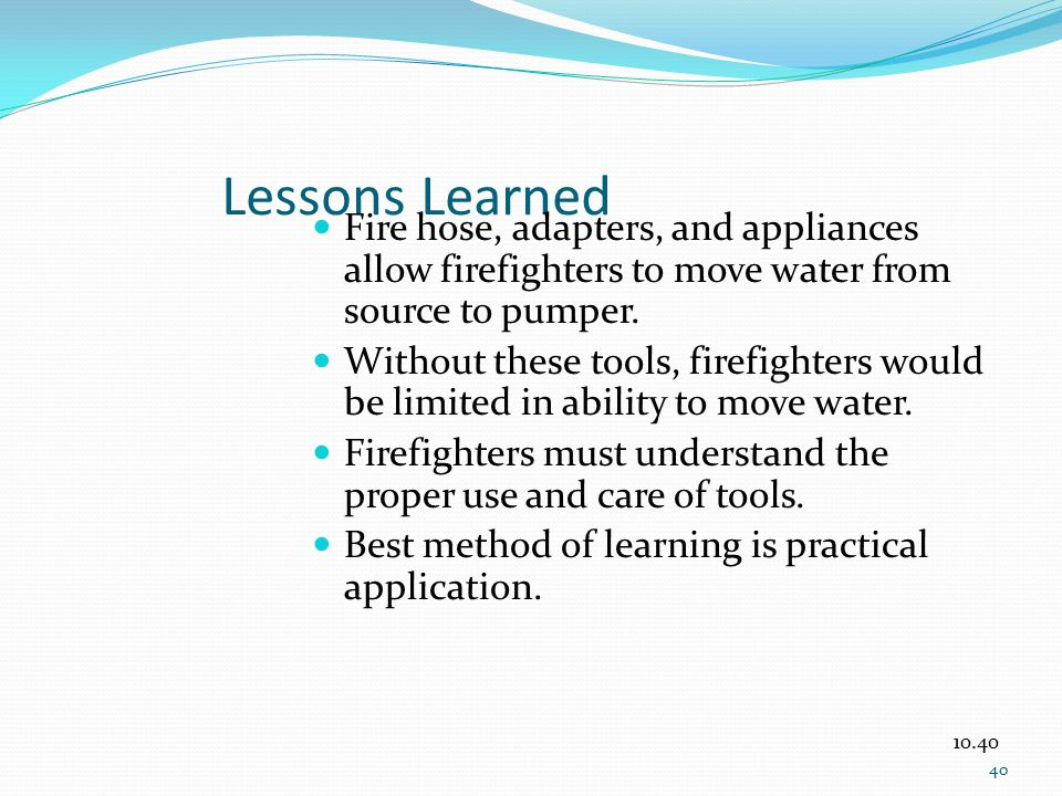 Lessons Learned Fire hose, adapters, and appliances allow firefighters to move water from source to pumper.