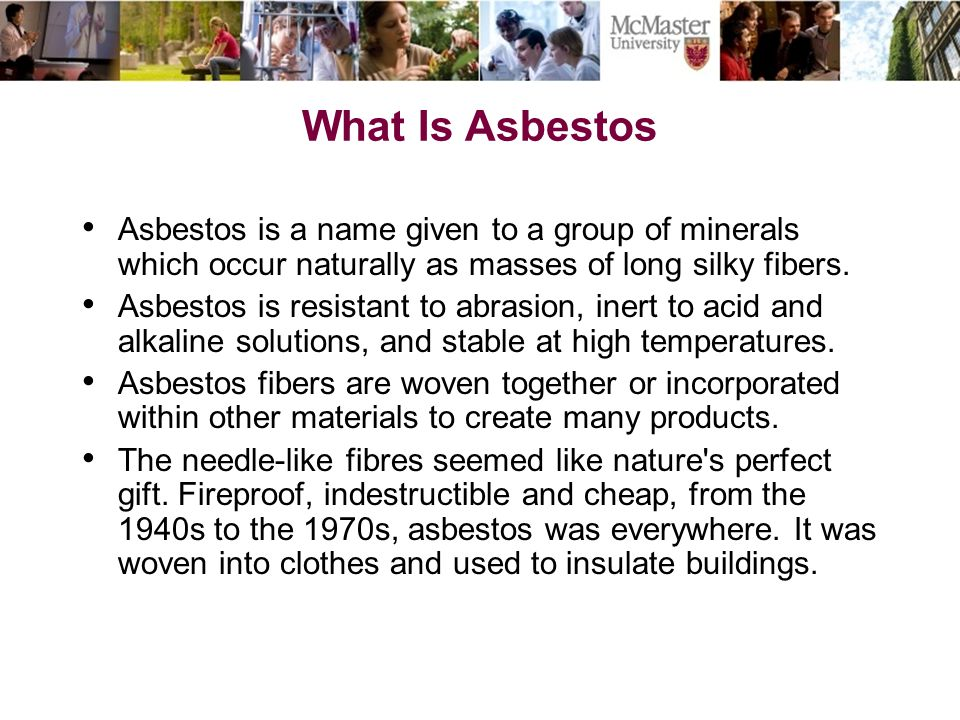 What Is Asbestos Asbestos is a name given to a group of minerals which occur naturally as masses of long silky fibers.