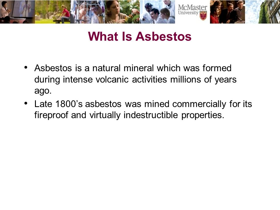 What Is Asbestos Asbestos is a natural mineral which was formed during intense volcanic activities millions of years ago.
