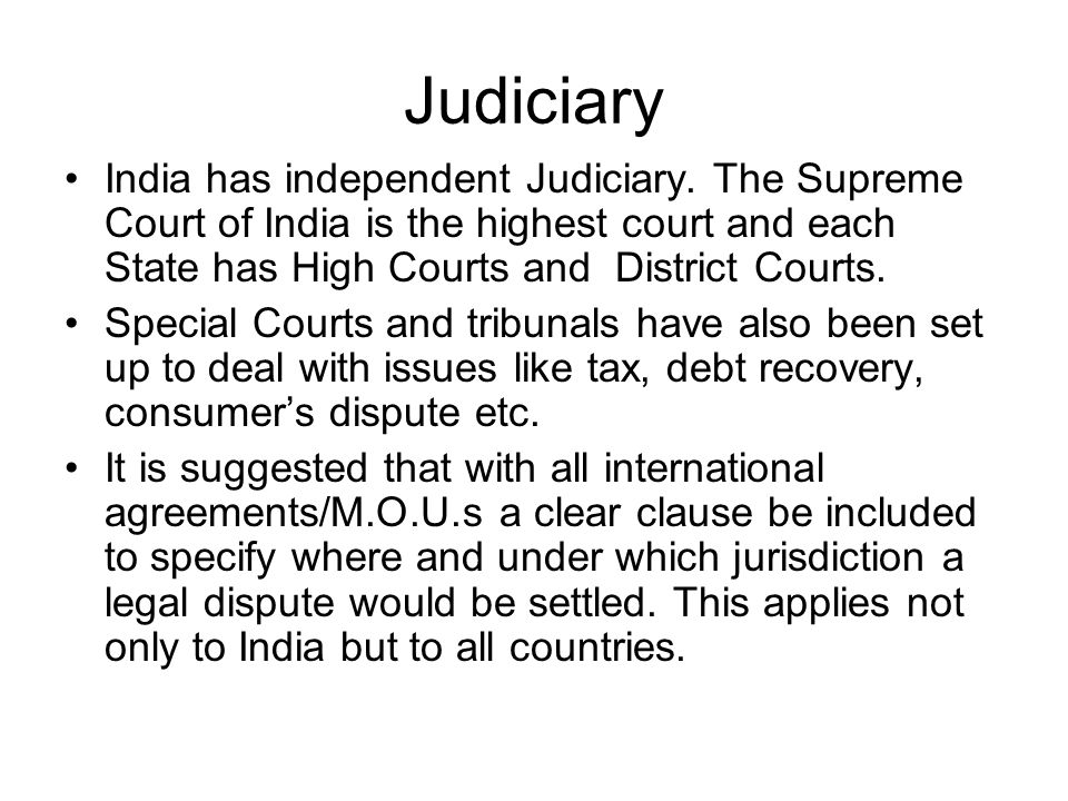 Judiciary India has independent Judiciary. The Supreme Court of India is the highest court and each State has High Courts and District Courts.